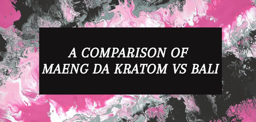 A Comparison Of Maeng Da Kratom Vs Bali