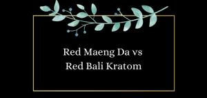 Red Maeng Da vs Red Bali Kratom